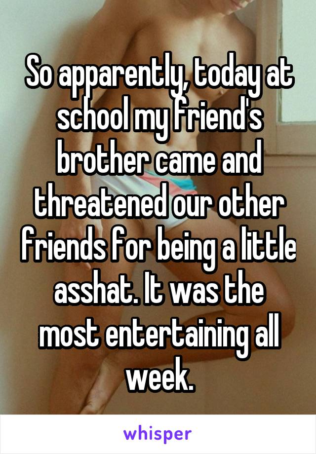 So apparently, today at school my friend's brother came and threatened our other friends for being a little asshat. It was the most entertaining all week.