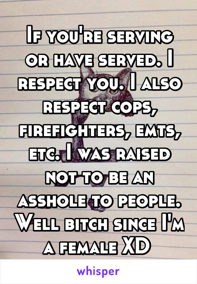 If you're serving or have served. I respect you. I also respect cops, firefighters, emts, etc. I was raised not to be an asshole to people. Well bitch since I'm a female XD