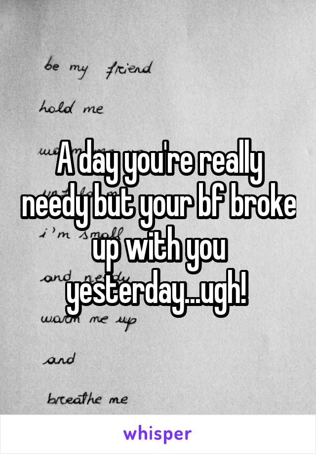 A day you're really needy but your bf broke up with you yesterday...ugh!