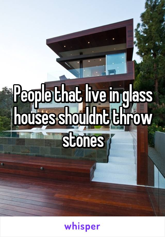 People That Live In Glass Houses Shouldnt Throw Stones