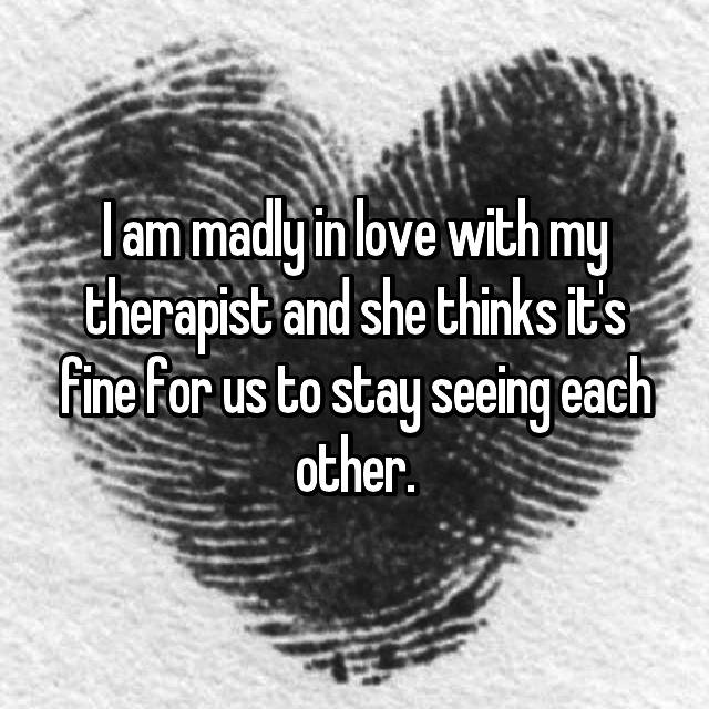 I am madly in love with my therapist and she thinks it's fine for us to stay seeing each other.