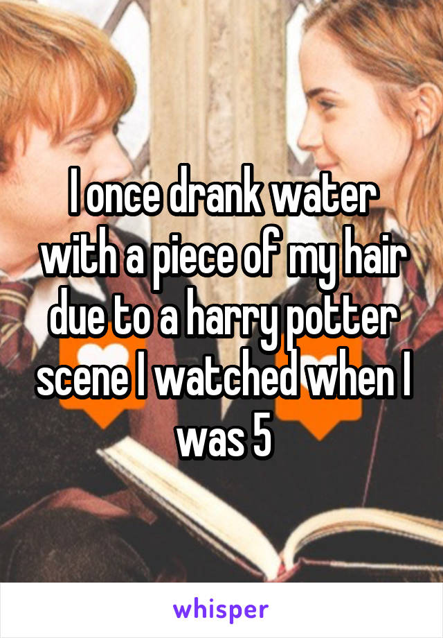 I once drank water with a piece of my hair due to a harry potter scene I watched when I was 5