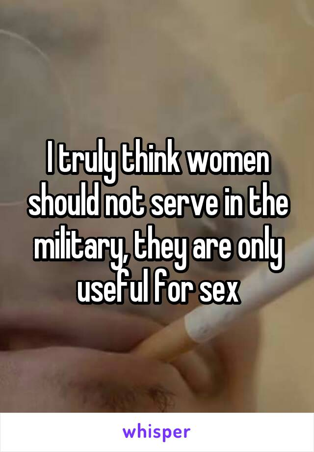 I truly think women should not serve in the military, they are only useful for sex