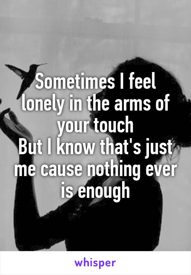 Sometimes I feel lonely in the arms of your touch But I know