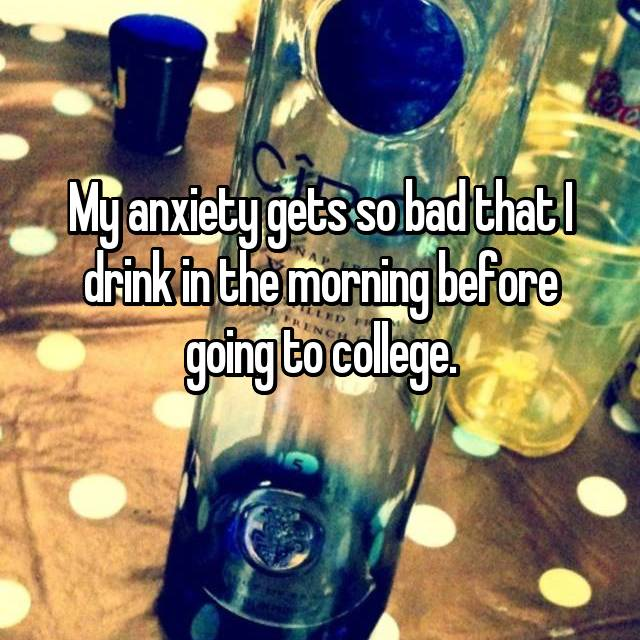 My anxiety gets so bad that I drink in the morning before going to college.