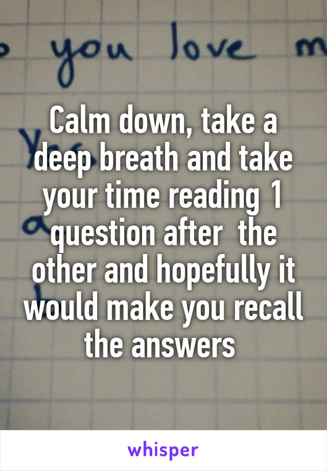 Calm down, take a deep breath and take your time reading 1 question after  the other and hopefully it would make you recall the answers