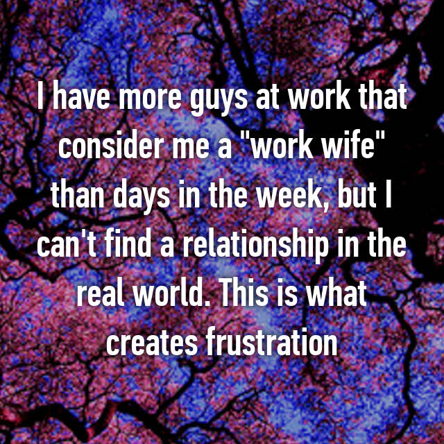 """I have more guys at work that consider me a """"work wife"""" than days in the week, but I can't find a relationship in the real world. This is what creates frustration"""