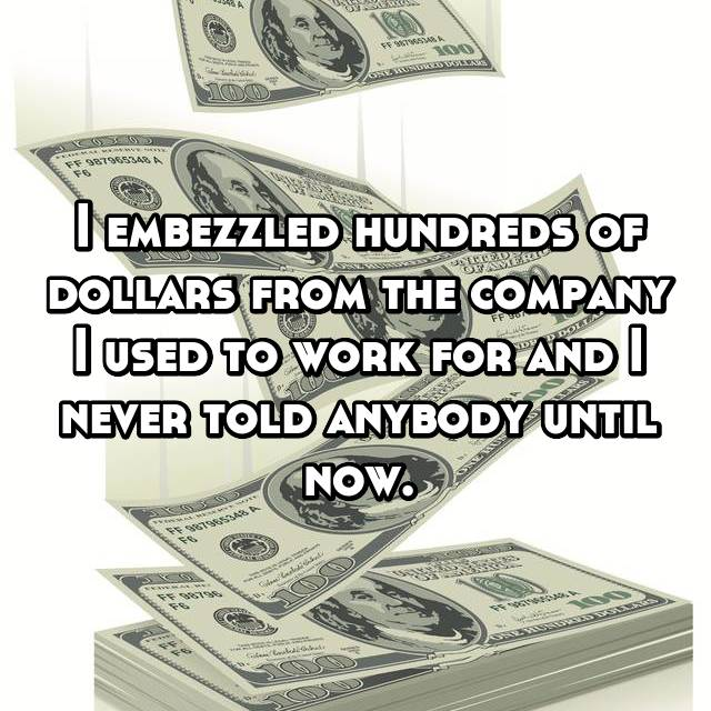 I embezzled hundreds of dollars from the company I used to work for and I never told anybody until now.