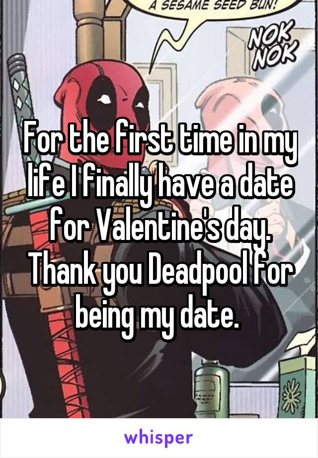For The First Time In My Life I Finally Have A Date For Valentine S