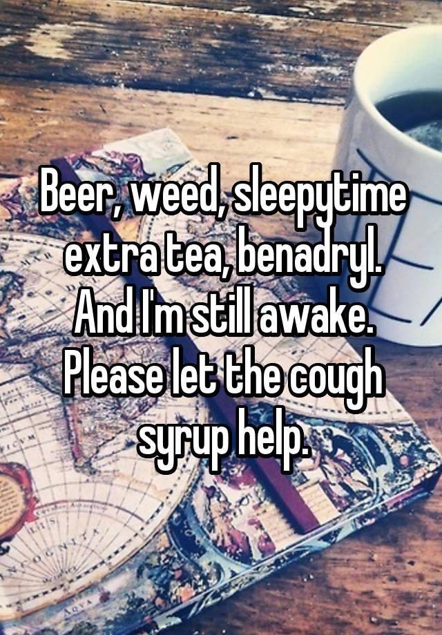 Beer, weed, sleepytime extra tea, benadryl  And I'm still