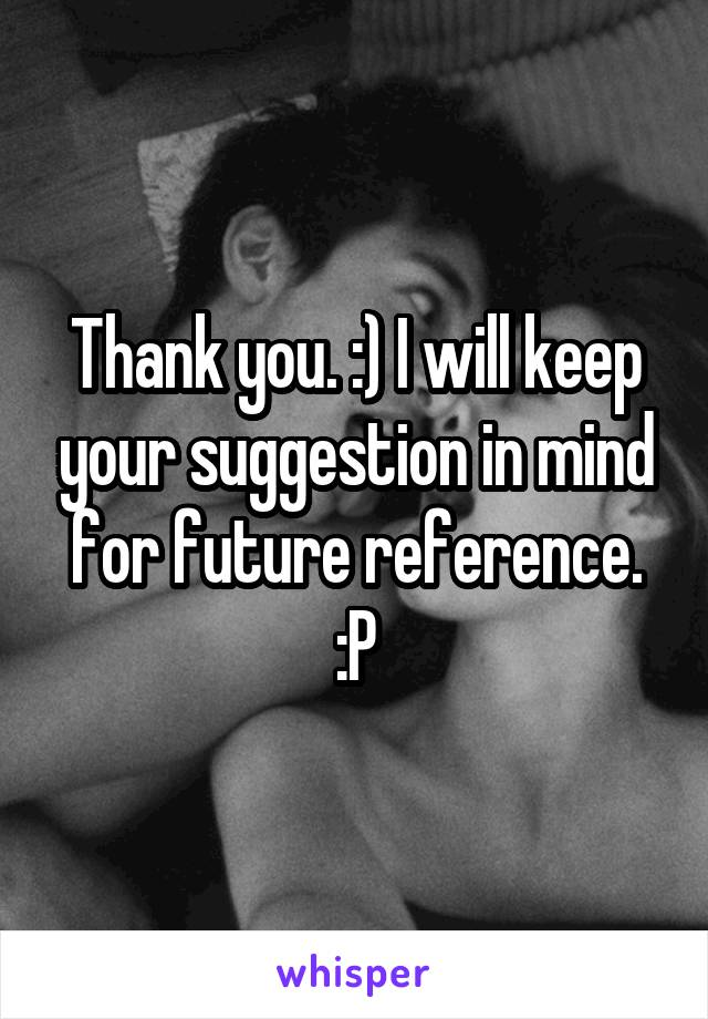 you. :) I will keep your suggestion in mind for future reference. :P