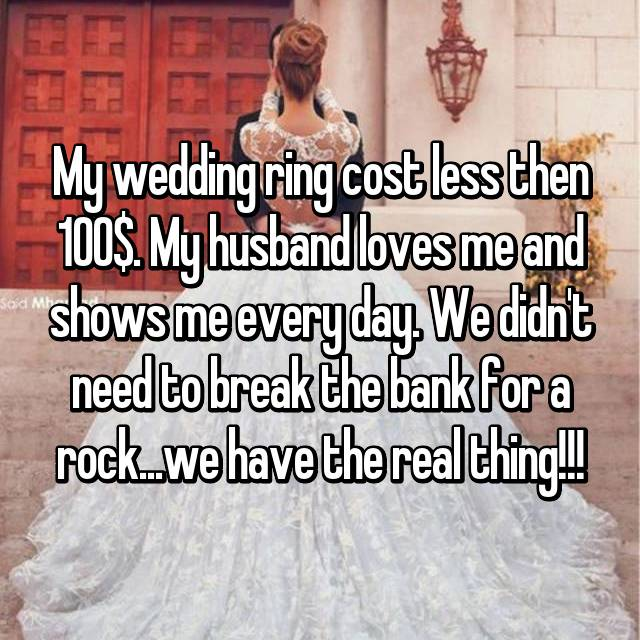 My wedding ring cost less then 100$. My husband loves me and shows me every day. We didn't need to break the bank for a rock...we have the real thing!!!
