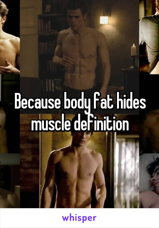 Because body fat hides muscle definition