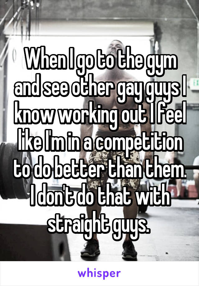 When I go to the gym and see other gay guys I know working out I feel like I'm in a competition to do better than them. I don't do that with straight guys.