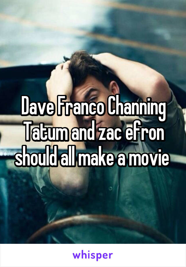 Dave Franco Channing Tatum and zac efron should all make a movie