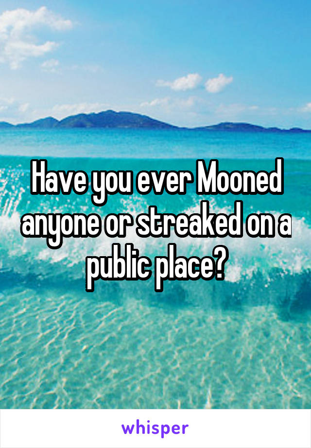Have you ever Mooned anyone or streaked on a public place?