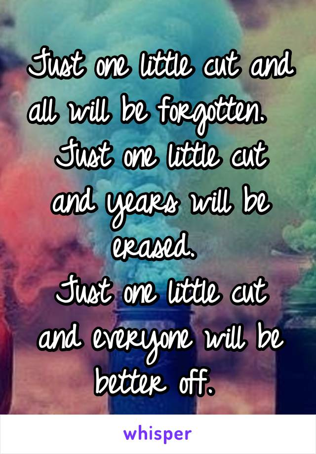 Just one little cut and all will be forgotten.   Just one little cut and years will be erased.  Just one little cut and everyone will be better off.