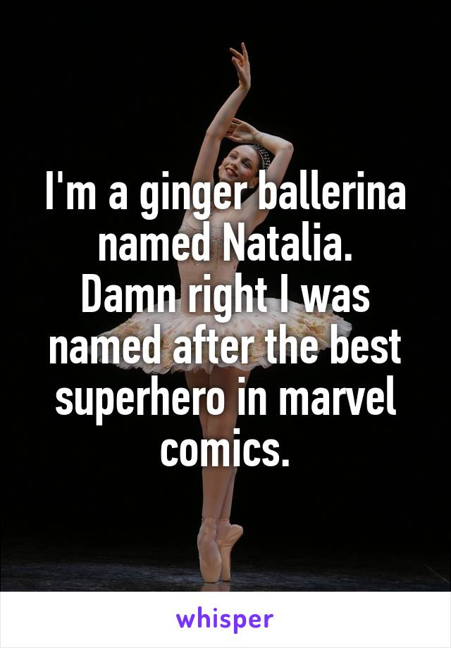I'm a ginger ballerina named Natalia. Damn right I was named after the best superhero in marvel comics.
