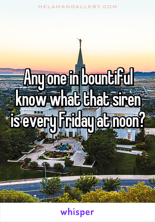 Any one in bountiful know what that siren is every Friday at noon?