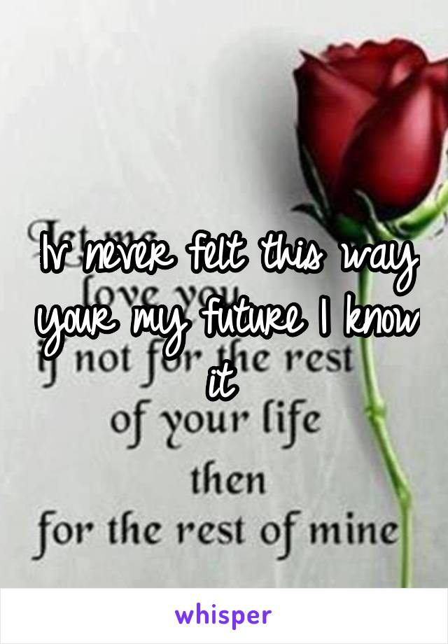 Iv never felt this way your my future I know it