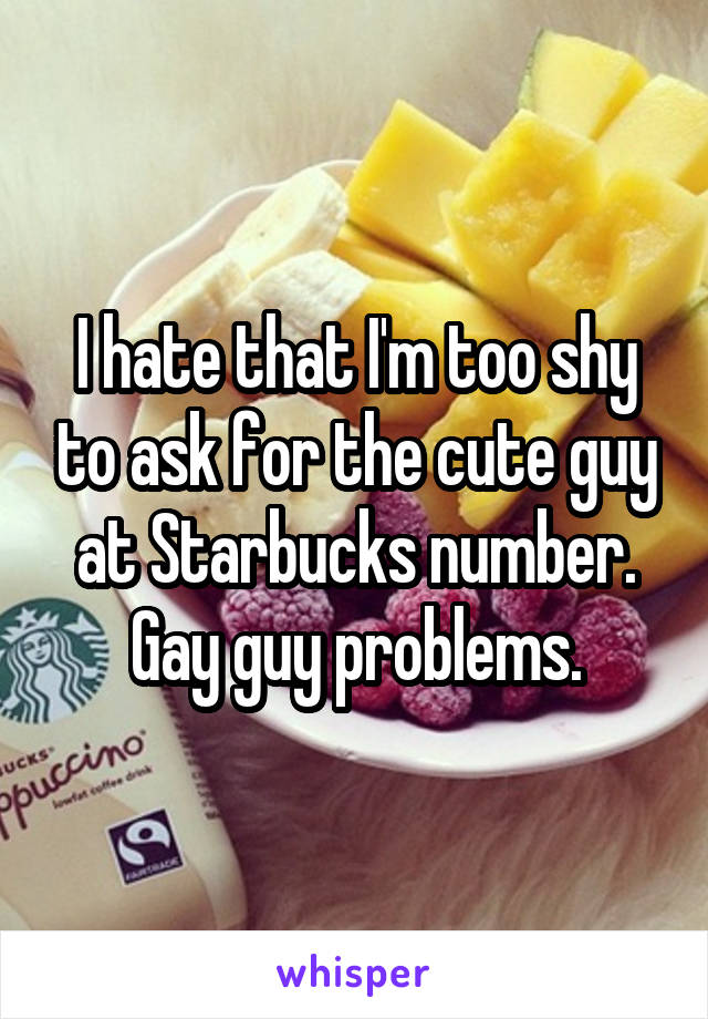 I hate that I'm too shy to ask for the cute guy at Starbucks number. Gay guy problems.