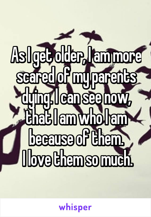 As I get older, I am more scared of my parents dying. I can see now, that I am who I am because of them.  I love them so much.