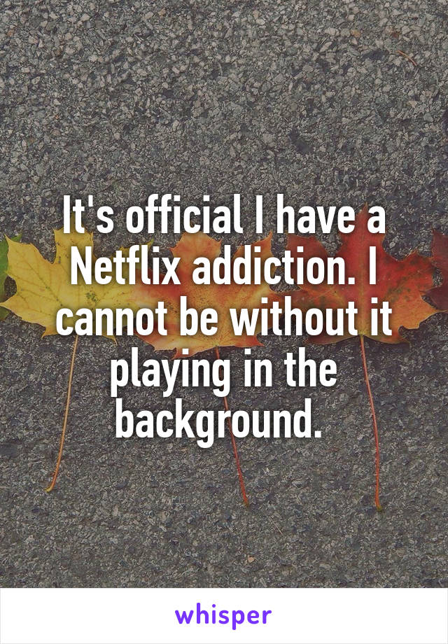 It's official I have a Netflix addiction. I cannot be without it playing in the background.