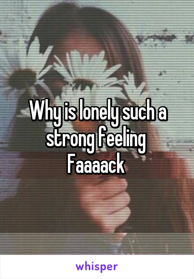 Why is lonely such a strong feeling  Faaaack