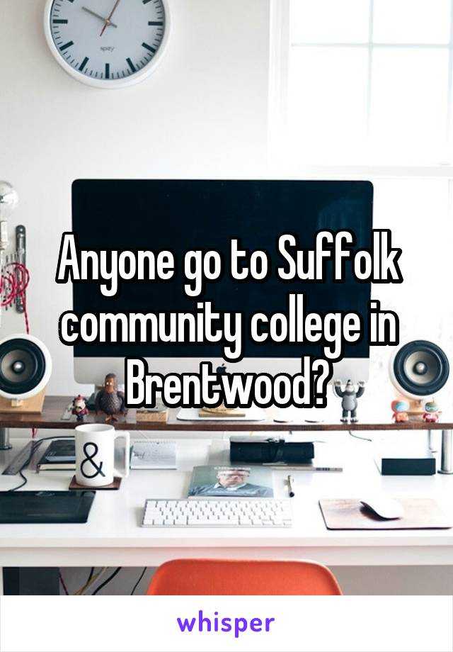 Anyone go to Suffolk community college in Brentwood?