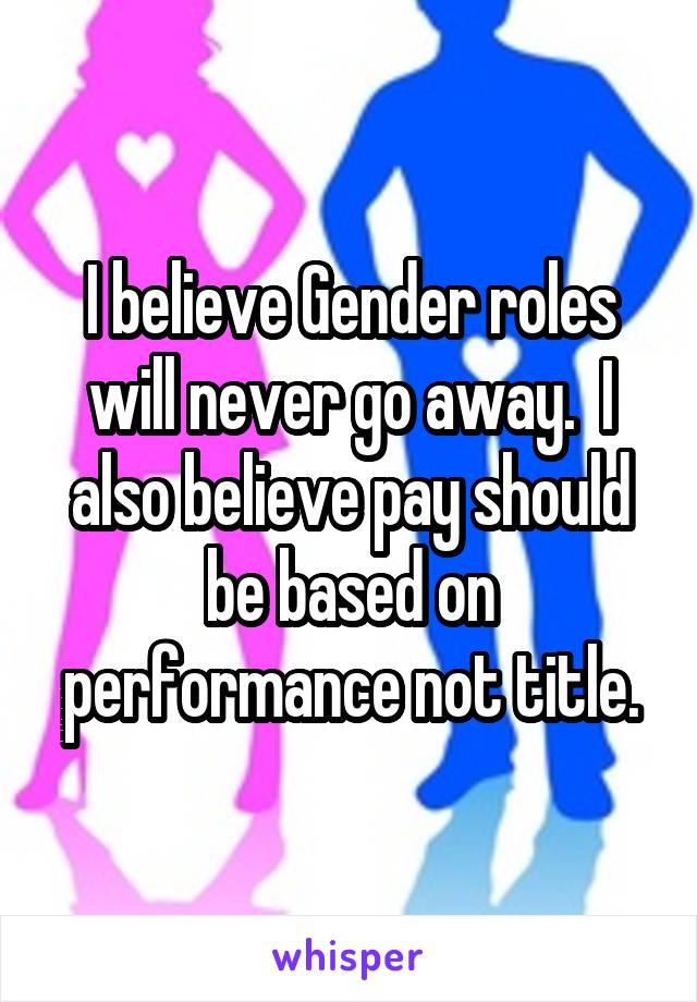 I believe Gender roles will never go away.  I also believe pay should be based on performance not title.