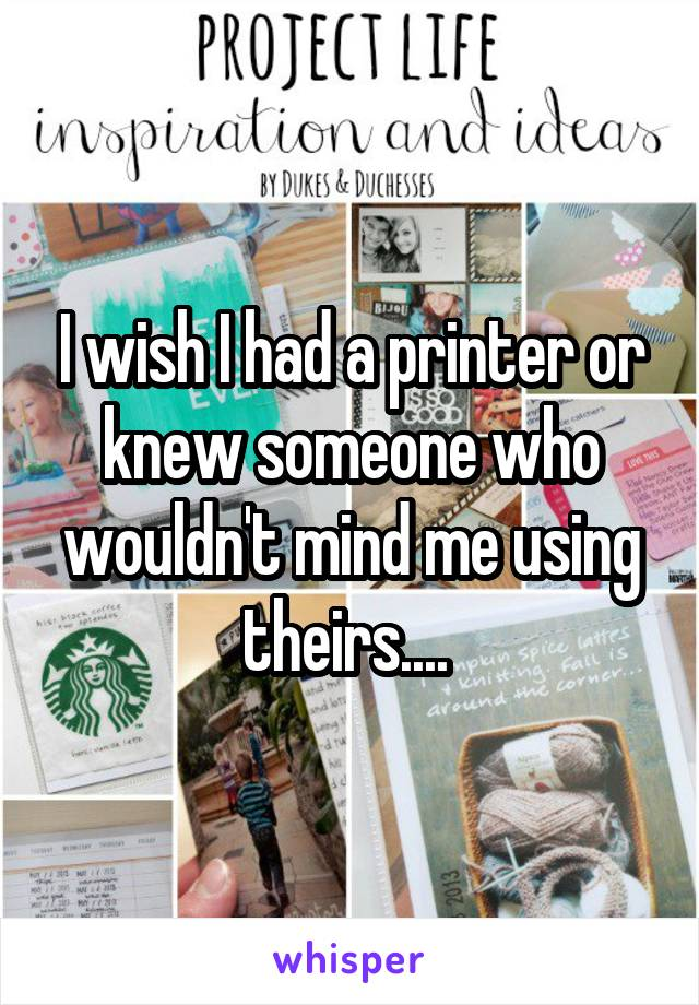 I wish I had a printer or knew someone who wouldn't mind me using theirs....