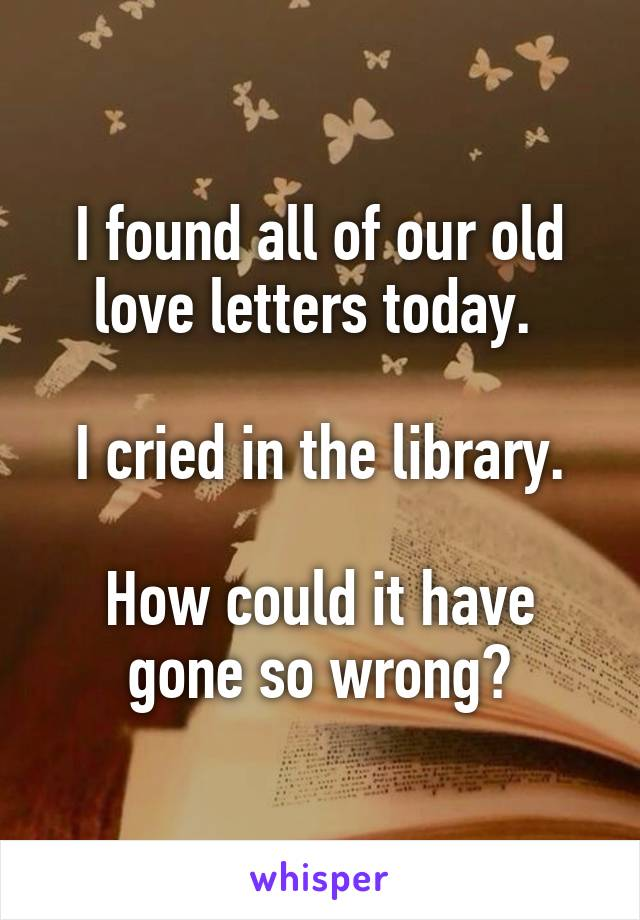 I found all of our old love letters today.   I cried in the library.  How could it have gone so wrong?