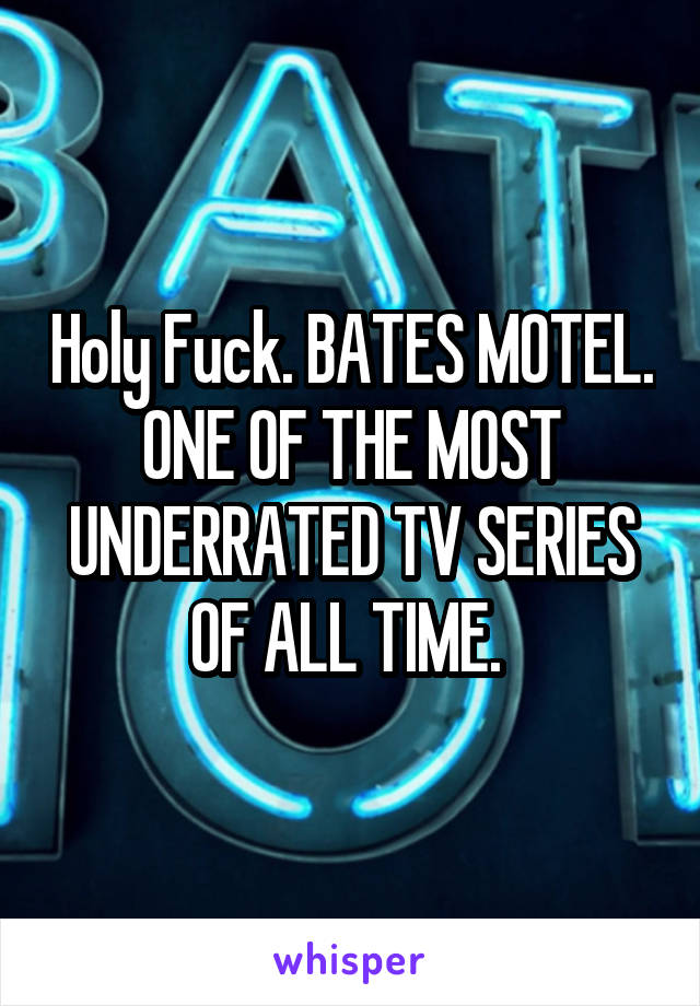 Holy Fuck. BATES MOTEL. ONE OF THE MOST UNDERRATED TV SERIES OF ALL TIME.