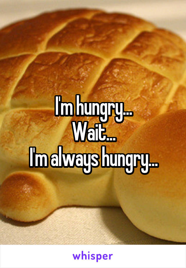 I'm hungry... Wait... I'm always hungry...