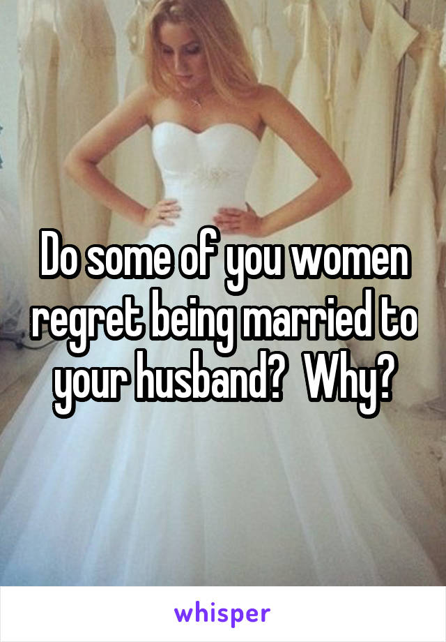Do some of you women regret being married to your husband?  Why?