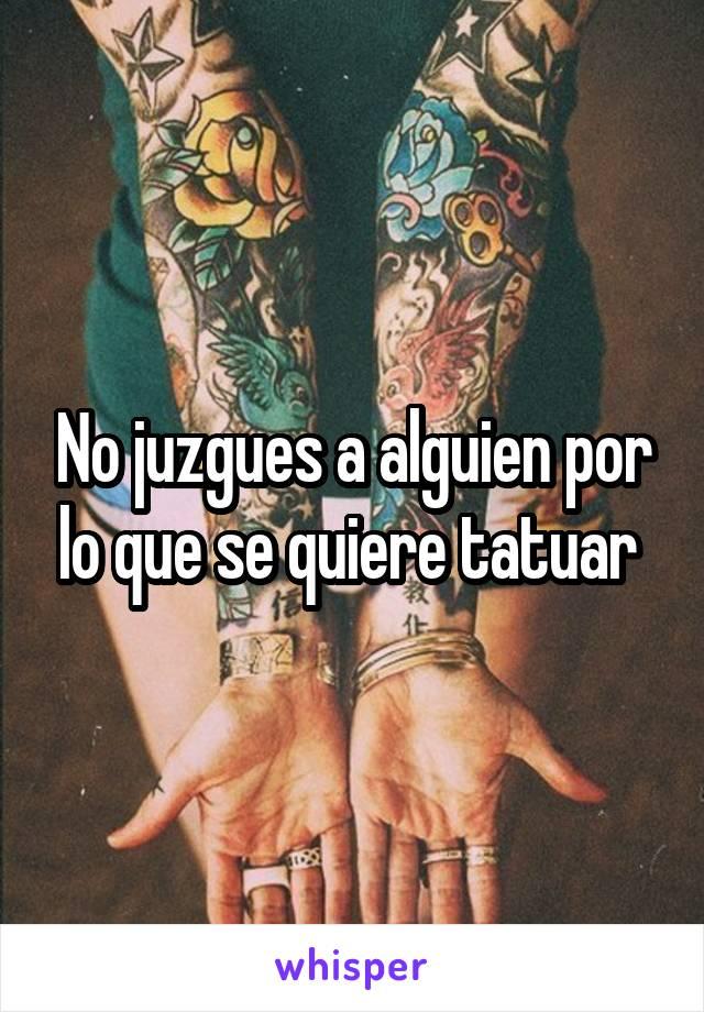 No juzgues a alguien por lo que se quiere tatuar