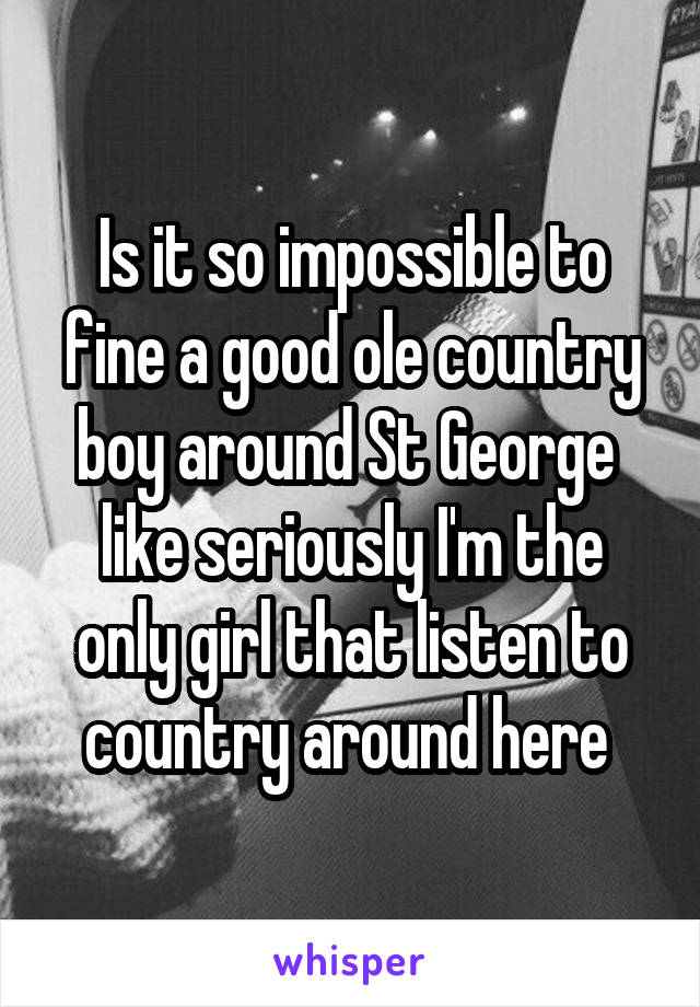 Is it so impossible to fine a good ole country boy around St George  like seriously I'm the only girl that listen to country around here