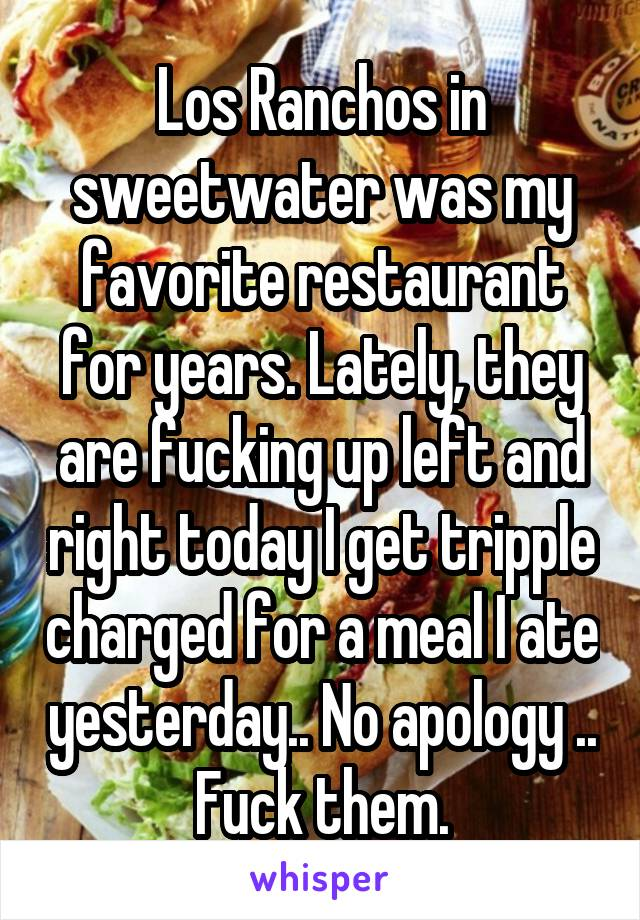 Los Ranchos in sweetwater was my favorite restaurant for years. Lately, they are fucking up left and right today I get tripple charged for a meal I ate yesterday.. No apology .. Fuck them.