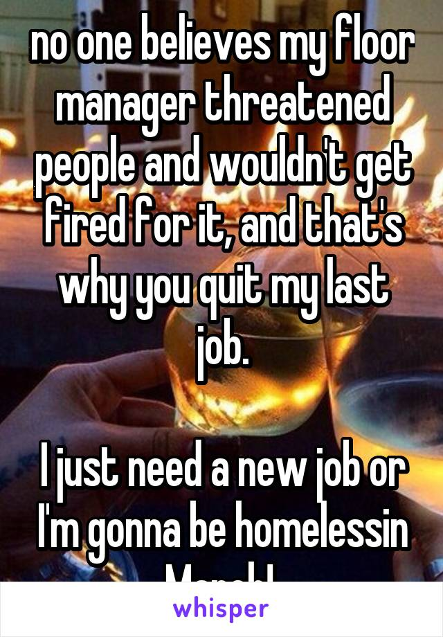 no one believes my floor manager threatened people and wouldn't get fired for it, and that's why you quit my last job.  I just need a new job or I'm gonna be homelessin March!