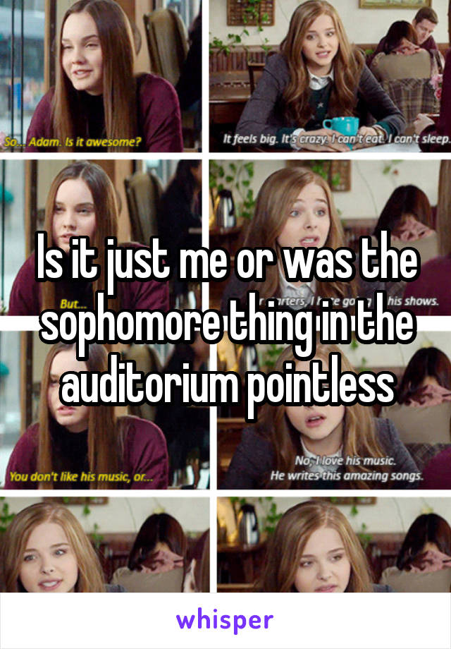 Is it just me or was the sophomore thing in the auditorium pointless