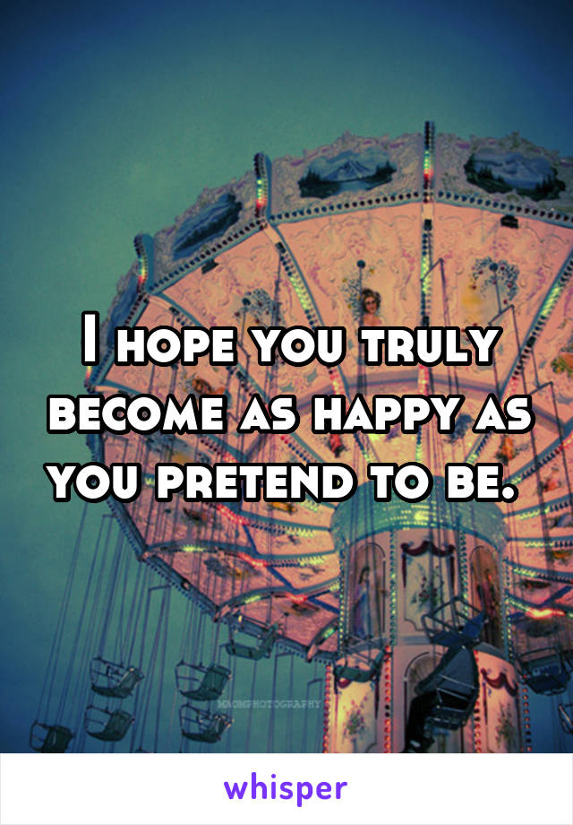 I hope you truly become as happy as you pretend to be.