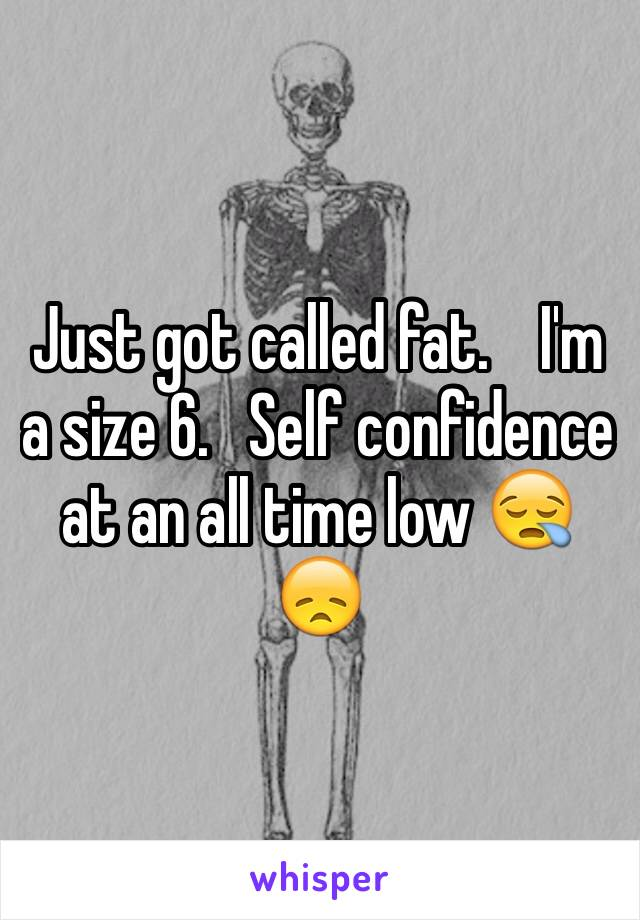 Just got called fat.    I'm a size 6.   Self confidence at an all time low 😪😞