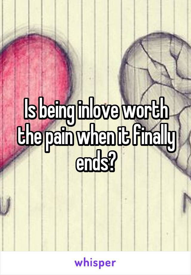 Is being inlove worth the pain when it finally ends?