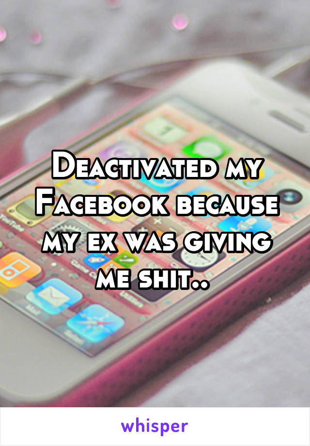 Deactivated my Facebook because my ex was giving me shit..
