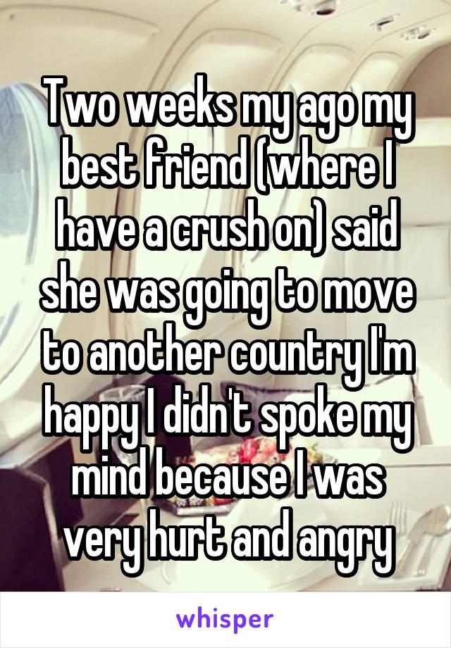Two weeks my ago my best friend (where I have a crush on) said she was going to move to another country I'm happy I didn't spoke my mind because I was very hurt and angry