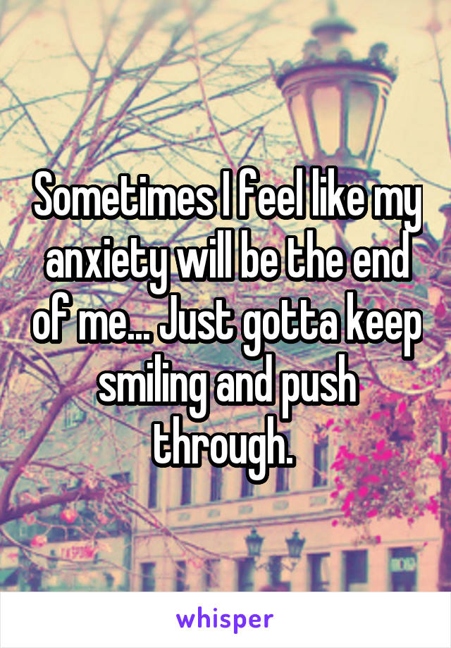 Sometimes I feel like my anxiety will be the end of me... Just gotta keep smiling and push through.