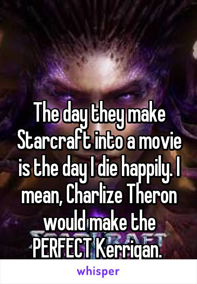 The day they make Starcraft into a movie is the day I die happily. I mean, Charlize Theron would make the PERFECT Kerrigan.