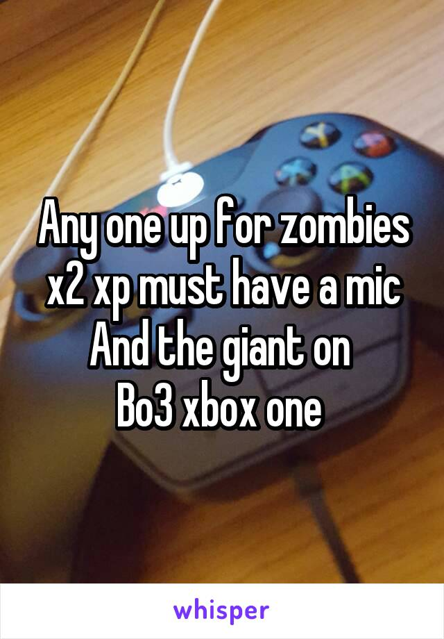Any one up for zombies x2 xp must have a mic And the giant on  Bo3 xbox one
