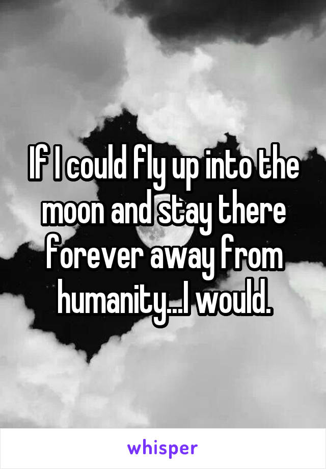 If I could fly up into the moon and stay there forever away from humanity...I would.
