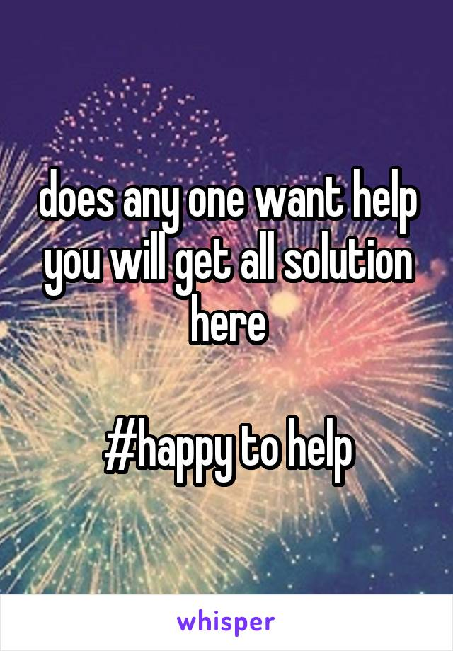 does any one want help you will get all solution here  #happy to help